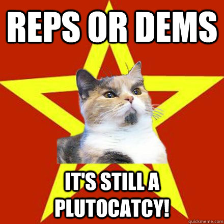 reps or dems its still a plutocatcy - Lenin Cat