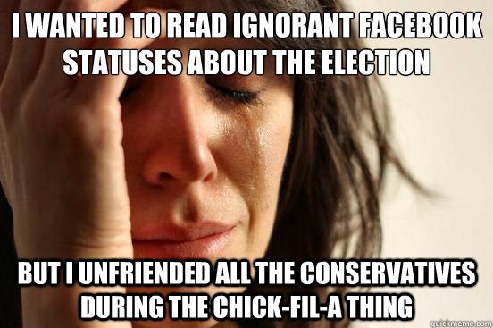 i wanted to read ignorant facebook statuses about the electi - First World Problems
