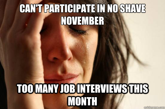 cant participate in no shave november too many job intervie - First World Problems