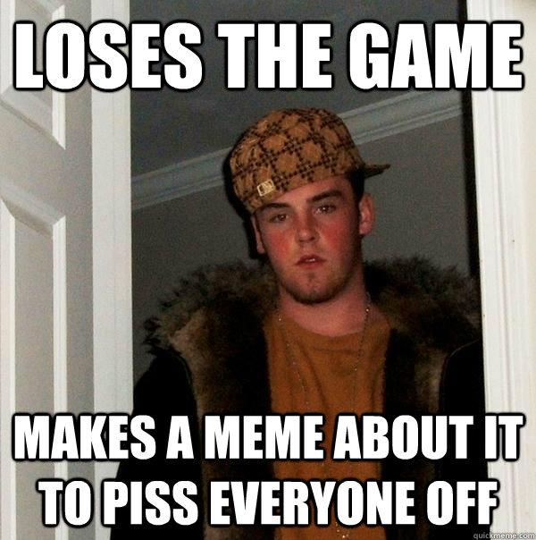 loses the game makes a meme about it to piss everyone off - Scumbag Steve