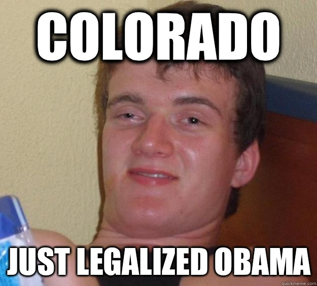 Colorado Just legalized obama - 10 Guy