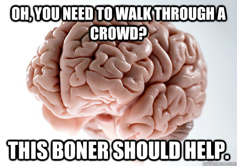 oh you need to walk through a crowd this boner should help - Scumbag Brain