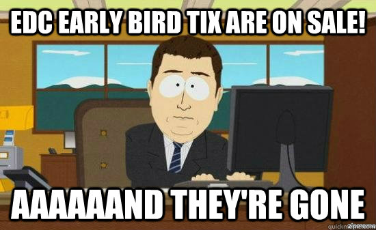 edc early bird tix are on sale aaaaaand theyre gone - AAAAAAND ITS GONE