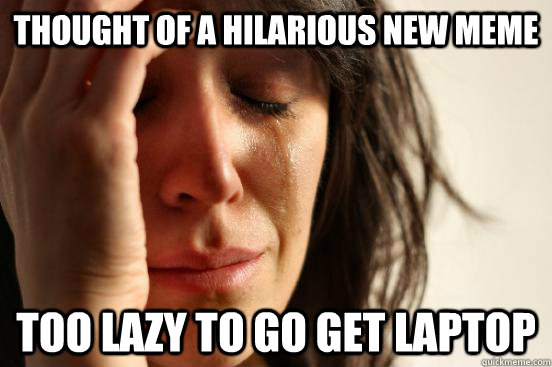 thought of a hilarious new meme too lazy to go get laptop - First World Problems