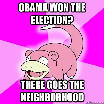 obama won the election there goes the neighborhood - Slowpoke