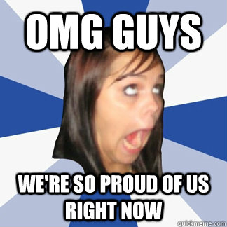 omg guys were so proud of us right now - ANNOYING FACEBOOK GIRL