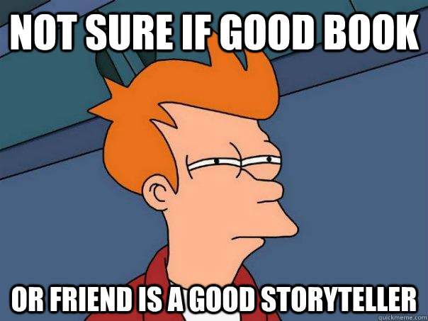 not sure if good book or friend is a good storyteller - Futurama Fry