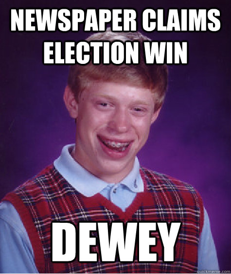 newspaper claims election win dewey - Bad Luck Brian