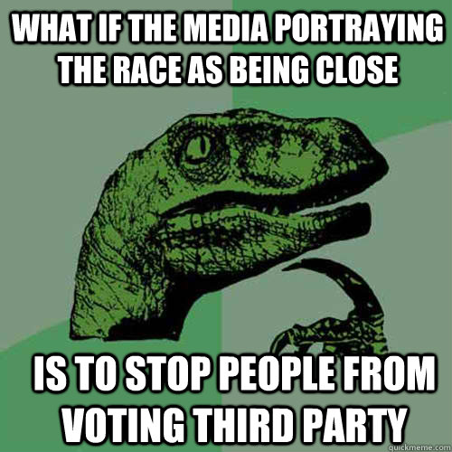 what if the media portraying the race as being close is to  - Philosoraptor