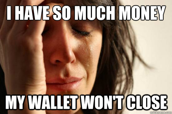 i have so much money my wallet wont close - First World Problems