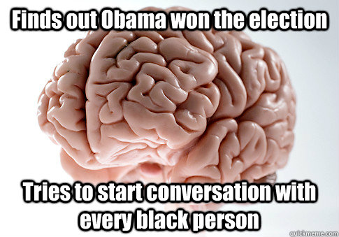 finds out obama won the election tries to start conversation - Scumbag Brain