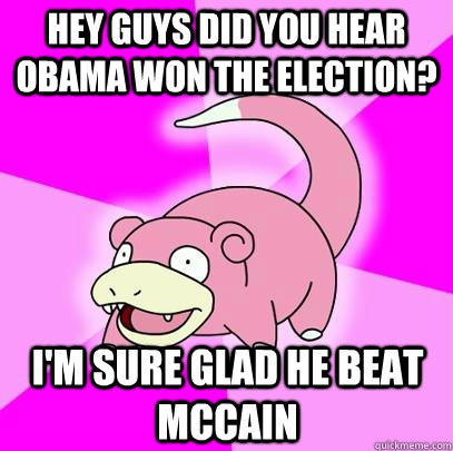 hey guys did you hear obama won the election im sure glad  - Slowpoke