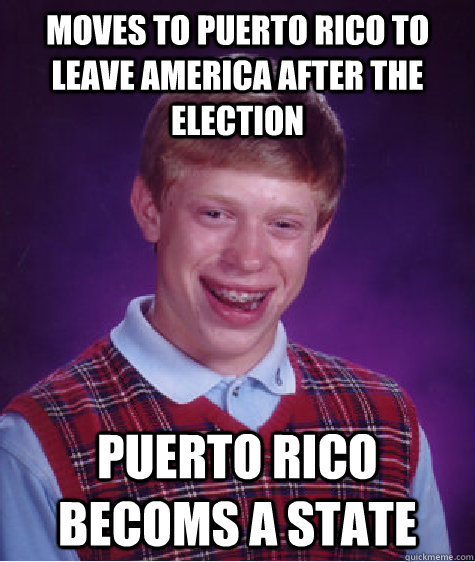 moves to puerto rico to leave america after the election pue - Bad Luck Brian