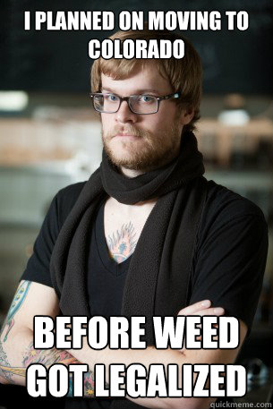 i planned on moving to colorado before weed got legalized - Hipster Barista