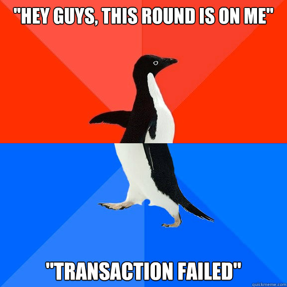 hey guys this round is on me transaction failed - Socially Awesome Awkward Penguin