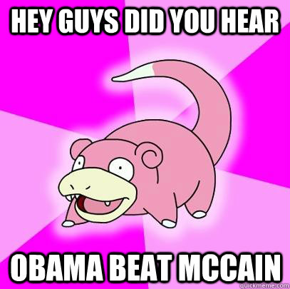 hey guys did you hear obama beat mccain - Slowpoke
