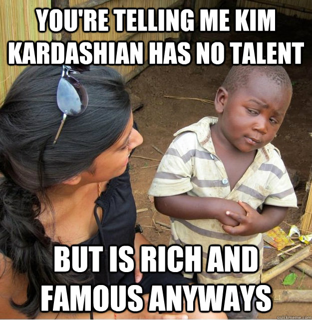 youre telling me kim kardashian has no talent but is rich a - Skeptical Third World Kid