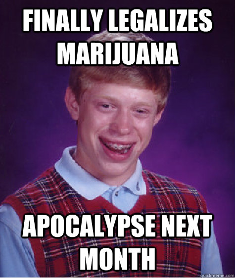 finally legalizes marijuana apocalypse next month - Bad Luck Brian