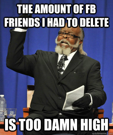 the amount of fb friends i had to delete is too damn high - The Rent Is Too Damn High