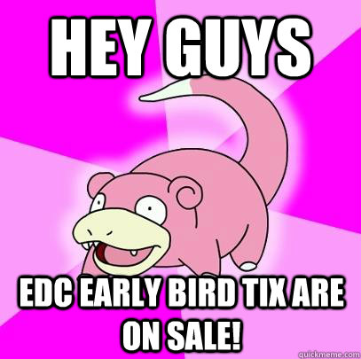 hey guys edc early bird tix are on sale - Slowpoke