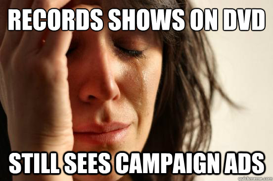 records shows on dvd still sees campaign ads - First World Problems