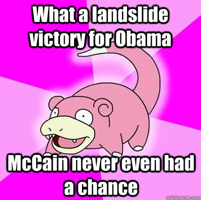 what a landslide victory for obama mccain never even had a c - Slowpoke