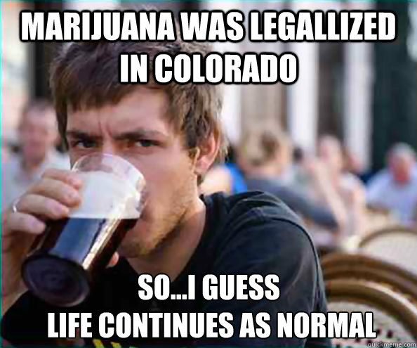 marijuana was legallized in colorado soi guess life cont - Lazy College Senior