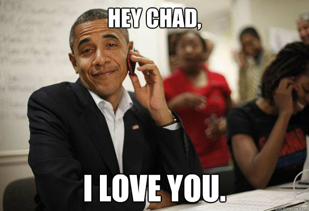 hey chad i love you - Obama Phone