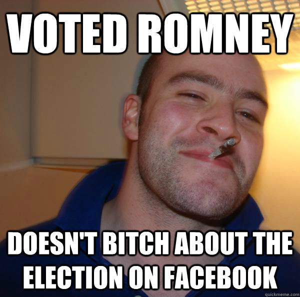 voted romney doesnt bitch about the election on facebook - Good Guy Greg