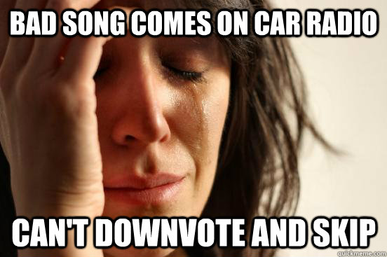 bad song comes on car radio cant downvote and skip - First World Problems