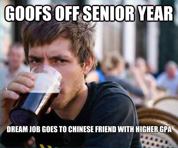 goofs off senior year dream job goes to chinese friend with  - Lazy College Senior