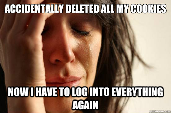 accidentally deleted all my cookies now i have to log into e - First World Problems