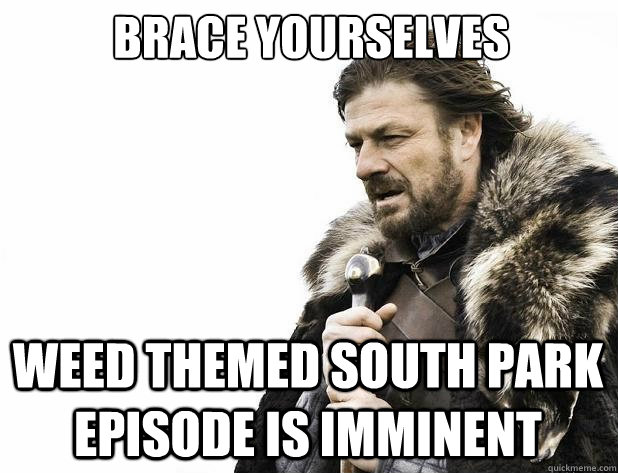 brace yourselves weed themed south park episode is imminent - Brace Yourself