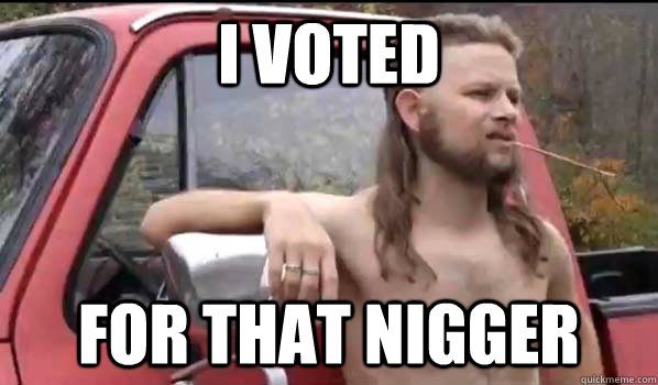 i voted for that nigger - Almost Politically Correct Redneck