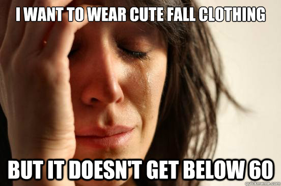i want to wear cute fall clothing but it doesnt get below 6 - First World Problems