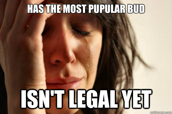 has the most pupular bud isnt legal yet - First World Problems
