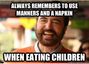 always remembers to use manners and a napkin when eating ch - Polite Psychopath