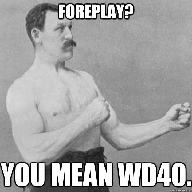 foreplay you mean wd40 - overly manly man