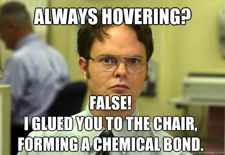 always hovering false i glued you to the chair forming a  - Dwight