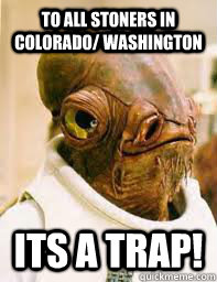to all stoners in colorado washington its a trap - Its a trap
