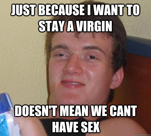 just because i want to stay a virgin doesnt mean we cant h - 10 Guy