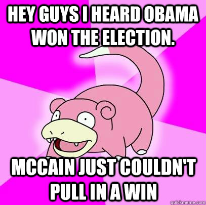 hey guys i heard obama won the election mccain just couldn - Slowpoke