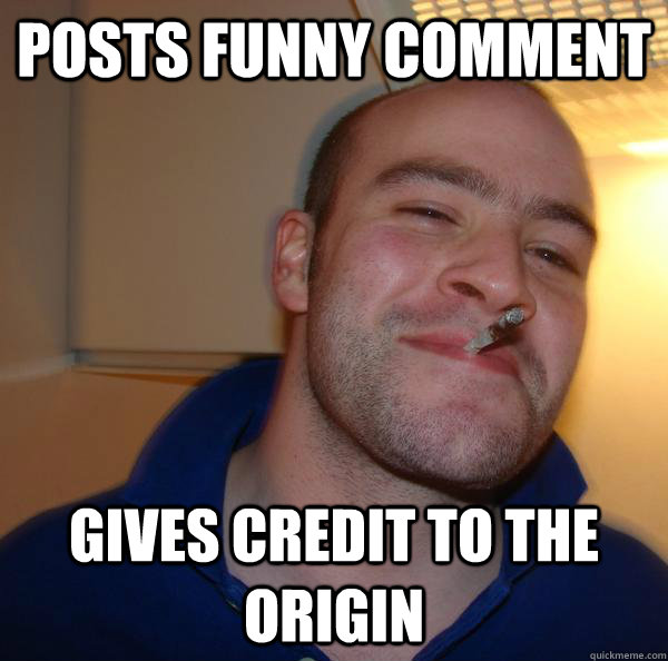 posts funny comment gives credit to the origin - Good Guy Greg