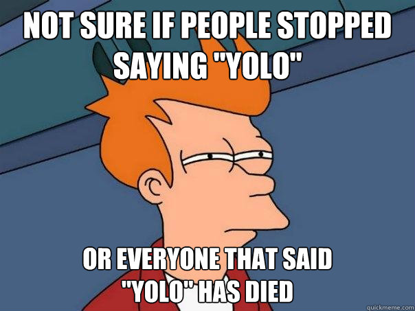 not sure if people stopped saying yolo or everyone that sa - Futurama Fry