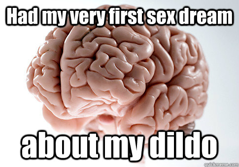 had my very first sex dream about my dildo  - Scumbag Brain