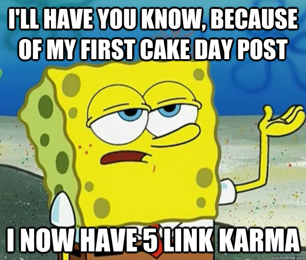 ill have you know because of my first cake day post i now  - Tough Spongebob