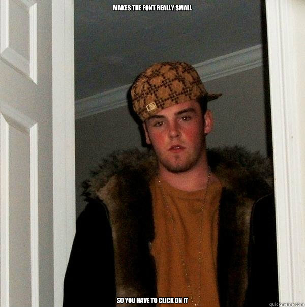 makes the font really small so you have to click on it - Scumbag Steve