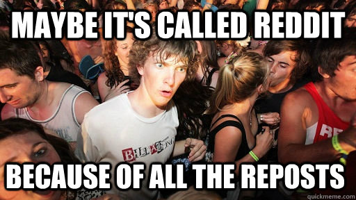 maybe its called reddit because of all the reposts  - Sudden Clarity Clarence