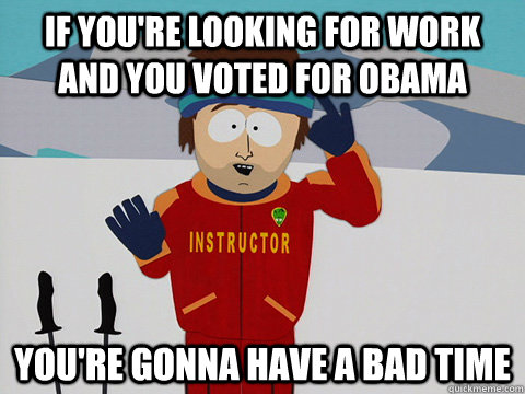 if youre looking for work and you voted for obama youre go - Youre gonna have a bad time