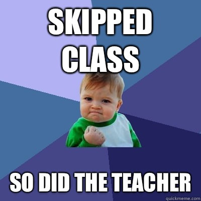 Skipped class So did the teacher - Success Kid